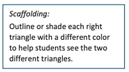 Image reading: Scaffolding: Outline or shade each right triangle with a different color to help students see the two different triangles.