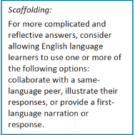 """Text that reads """"Scaffolding: For more complicated and reflective answers, consider allowing English language learners to use one or more of the following options: collaborate with a same-language peer, illustrate their responses, or provide a first-language narration or response."""""""